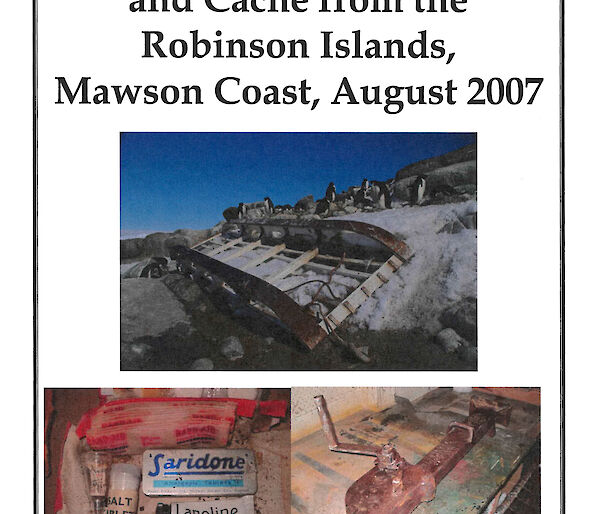 "Report cover: Report on Retrieval of Historic Norwegian Sledge and Cache from the Robinson Islands, Mawson Coast, August 2007"" by Dr Gary Dowse, Station Leader, Mawson 2007"